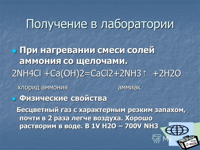 Получение в лаборатории При нагревании смеси солей аммония со щелочами. При нагревании смеси солей аммония со щелочами. 2NH4Cl +Ca(OH)2=CaCl2+2NH3 +2H2O хлорид аммония аммиак хлорид аммония аммиак Физические свойства Физические свойства Бесцветный га