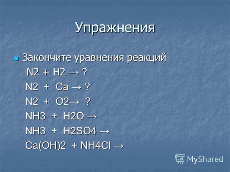 Упражнения Закончите уравнения реакций Закончите уравнения реакций N2 + H2 ? N2 + H2 ? N2 + Ca ? N2 + Ca ? N2 + O2 ? N2 + O2 ? NH3 + H2O NH3 + H2O NH3 + H2SO4 NH3 + H2SO4 Ca(OH)2 + NH4Cl Ca(OH)2 + NH4Cl