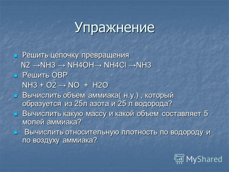 Упражнение Решить цепочку превращения Решить цепочку превращения N2 NH3 NH4OH NH4Cl NH3 N2 NH3 NH4OH NH4Cl NH3 Решить ОВР Решить ОВР NH3 + O2 NO + H2O NH3 + O2 NO + H2O Вычислить объем аммиака( н.у.), который образуется из 25л азота и 25 л водорода?