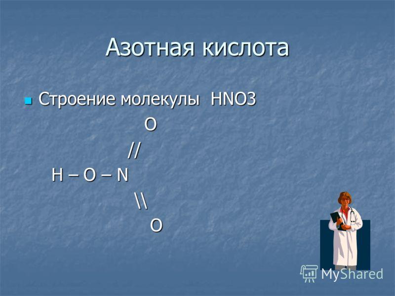Азотная кислота Строение молекулы HNO3 Строение молекулы HNO3 O // // H – O – N H – O – N \\ \\ O