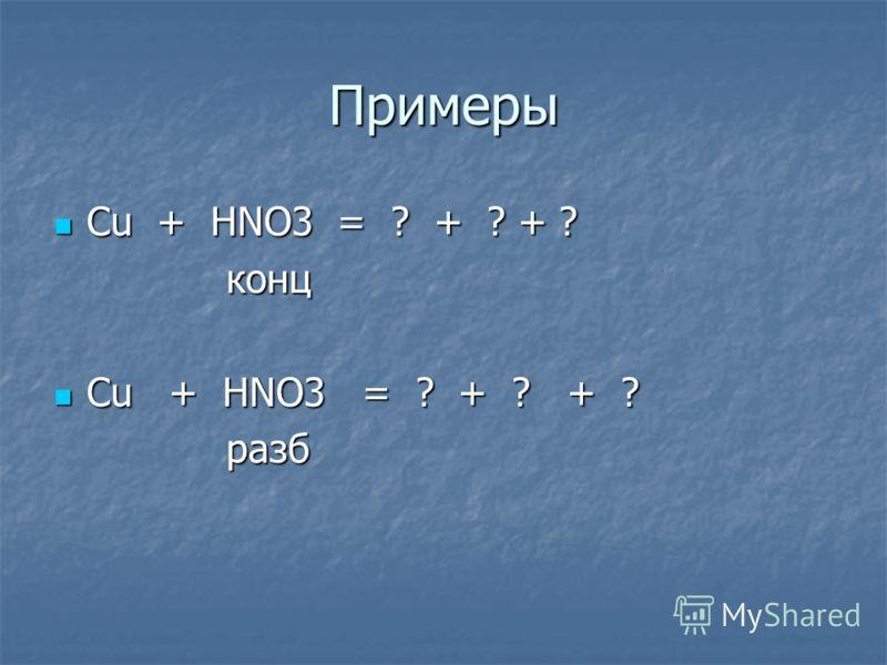 Примеры Сu + HNO3 = ? + ? + ? Сu + HNO3 = ? + ? + ? конц конц Cu + HNO3 = ? + ? + ? Cu + HNO3 = ? + ? + ? разб разб