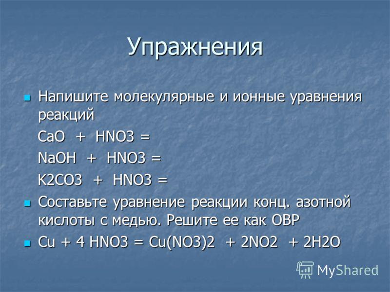 Упражнения Напишите молекулярные и ионные уравнения реакций Напишите молекулярные и ионные уравнения реакций CaO + HNO3 = CaO + HNO3 = NaOH + HNO3 = NaOH + HNO3 = K2CO3 + HNO3 = K2CO3 + HNO3 = Составьте уравнение реакции конц. азотной кислоты с медью