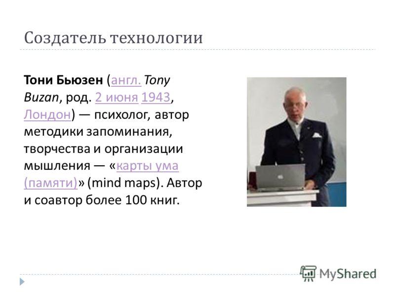 Создатель технологии Тони Бьюзен ( англ. Tony Buzan, род. 2 июня 1943, Лондон ) психолог, автор методики запоминания, творчества и организации мышления « карты ума ( памяти )» (mind maps). Автор и соавтор более 100 книг. англ.2 июня1943 Лондон карты