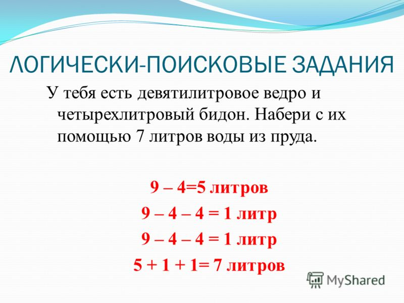 ЛОГИЧЕСКИ-ПОИСКОВЫЕ ЗАДАНИЯ У тебя есть девятилитровое ведро и четырехлитровый бидон. Набери с их помощью 7 литров воды из пруда. 9 – 4=5 литров 9 – 4 – 4 = 1 литр 5 + 1 + 1= 7 литров