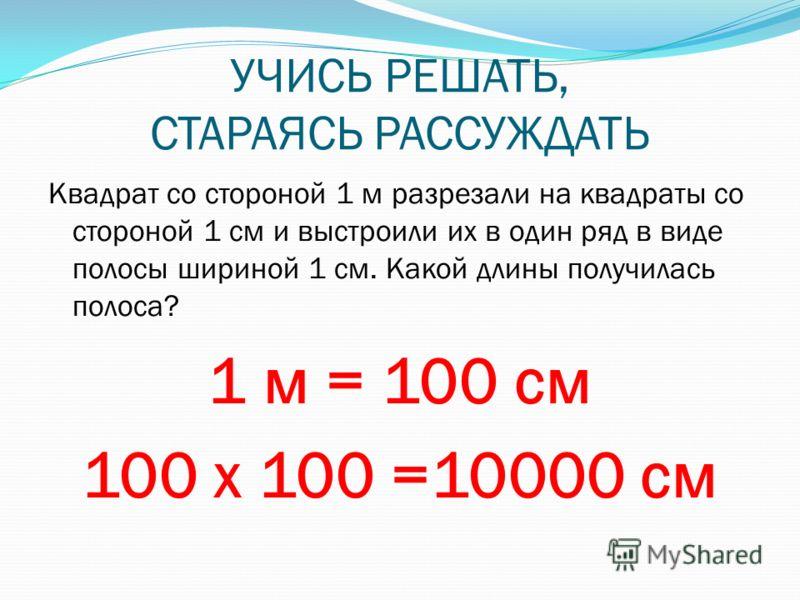 УЧИСЬ РЕШАТЬ, СТАРАЯСЬ РАССУЖДАТЬ Квадрат со стороной 1 м разрезали на квадраты со стороной 1 см и выстроили их в один ряд в виде полосы шириной 1 см. Какой длины получилась полоса? 1 м = 100 см 100 х 100 =10000 см
