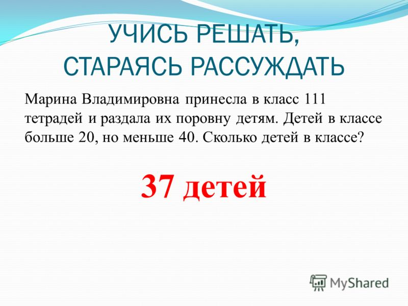 УЧИСЬ РЕШАТЬ, СТАРАЯСЬ РАССУЖДАТЬ Марина Владимировна принесла в класс 111 тетрадей и раздала их поровну детям. Детей в классе больше 20, но меньше 40. Сколько детей в классе? 37 детей