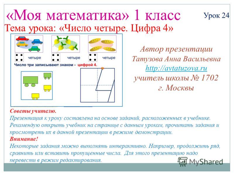«Моя математика» 1 класс Урок 24 Тема урока: «Число четыре. Цифра 4» Советы учителю. Презентация к уроку составлена на основе заданий, расположенных в учебнике. Рекомендую открыть учебник на странице с данным уроком, прочитать задания и просмотреть и