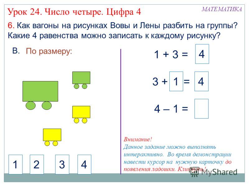 4 6. Как вагоны на рисунках Вовы и Лены разбить на группы? Какие 4 равенства можно записать к каждому рисунку? 1 + 3 = 3 + = 4 – 1 = 14 По размеру: 4321 МАТЕМАТИКА Урок 24. Число четыре. Цифра 4 В. Внимание! Данное задание можно выполнять интерактивн