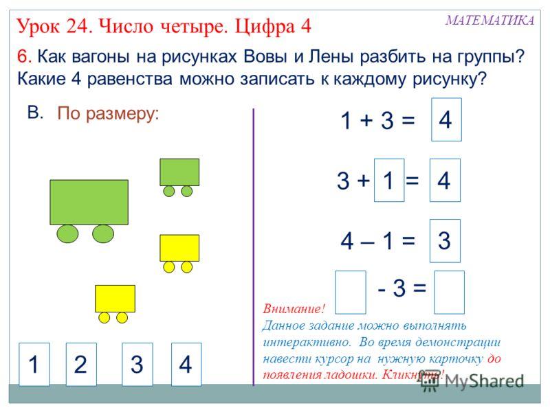 4 6. Как вагоны на рисунках Вовы и Лены разбить на группы? Какие 4 равенства можно записать к каждому рисунку? 1 + 3 = 3 + = - 3 = 4 – 1 = 3 1 4 4 По размеру: 321 МАТЕМАТИКА Урок 24. Число четыре. Цифра 4 В. Внимание! Данное задание можно выполнять и