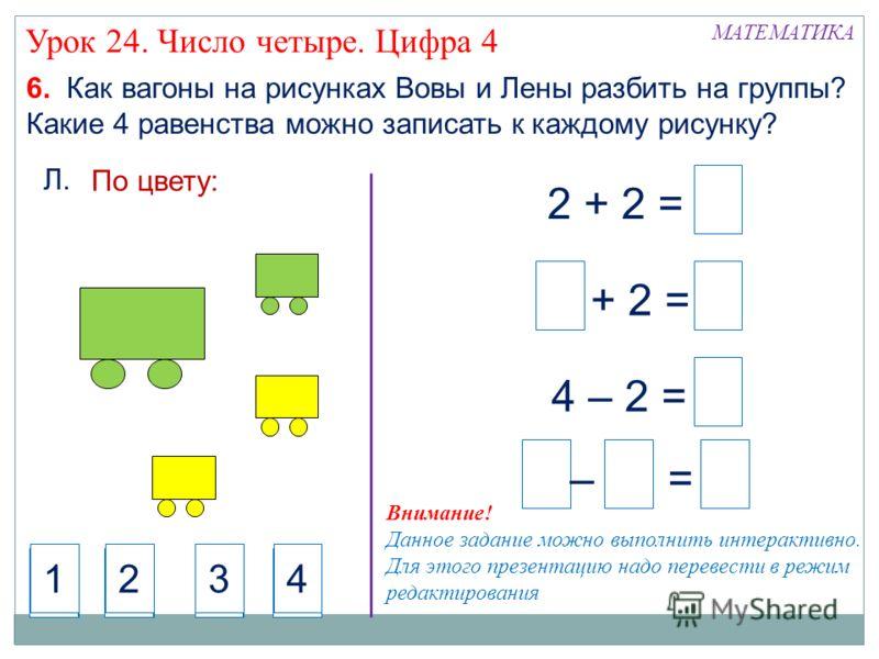 6. Как вагоны на рисунках Вовы и Лены разбить на группы? Какие 4 равенства можно записать к каждому рисунку? Л. По цвету: 2 + 2 = + 2 = – = 4 – 2 = МАТЕМАТИКА Урок 24. Число четыре. Цифра 4 4321 4321 4321 4321 4321 4321 Внимание! Данное задание можно