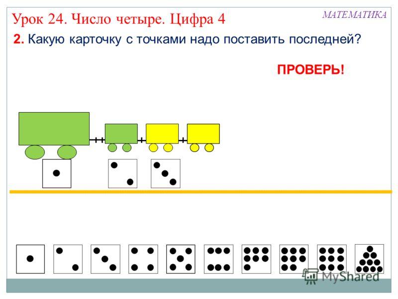 Урок 24. Число четыре. Цифра 4 2. Какую карточку с точками надо поставить последней? МАТЕМАТИКА ПРОВЕРЬ!