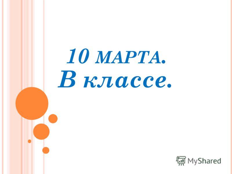 10 МАРТА. В классе.