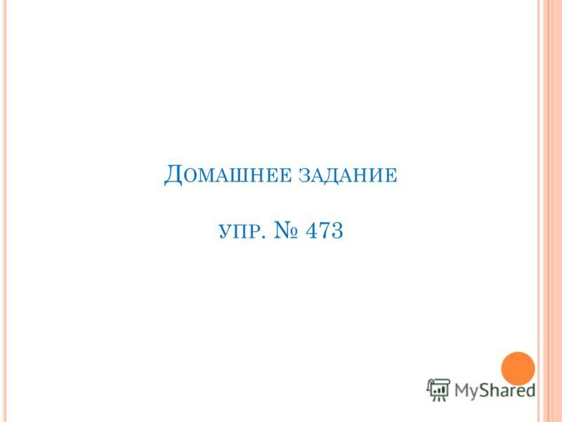 Д ОМАШНЕЕ ЗАДАНИЕ УПР. 473