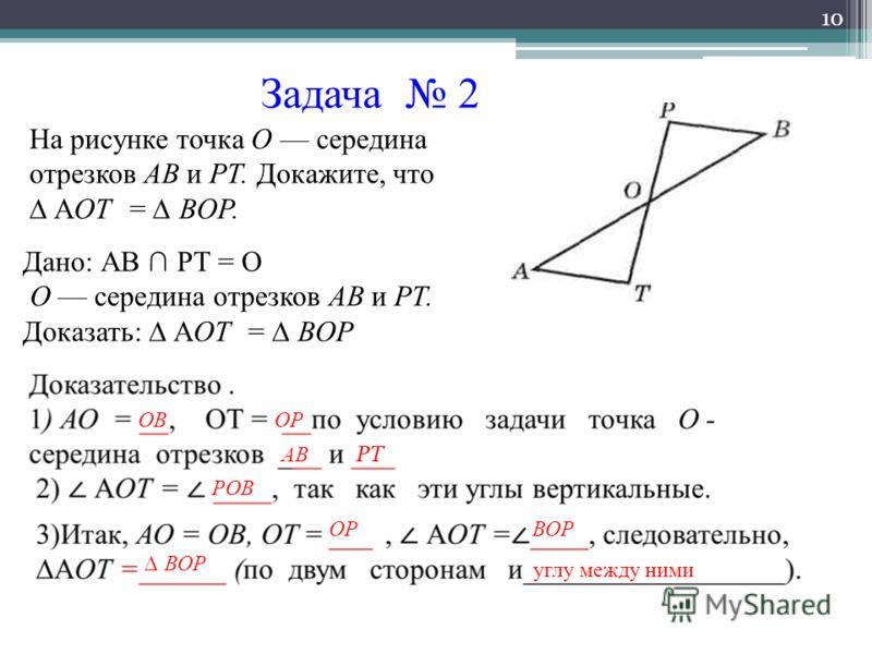 Задача 2 10 На рисунке точка О середина отрезков АВ и РТ. Докажите, что АОТ = ВОР. Дано: АВ РТ = О О середина отрезков АВ и РТ. Доказать: АОТ = ВОР РОВ ОР АВ РТ ВОРОР ВОР углу между ними ОВ