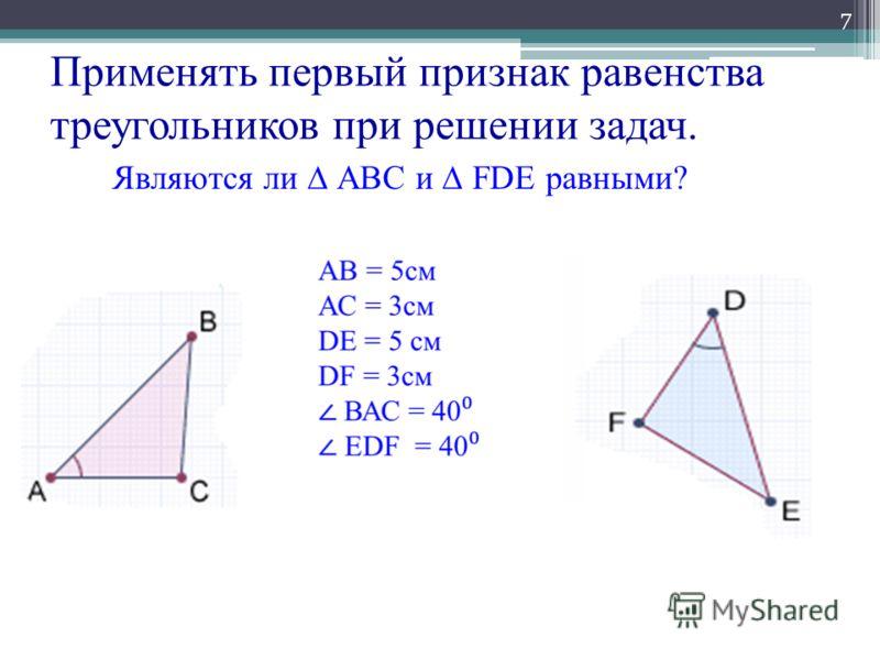 Применять первый признак равенства треугольников при решении задач. 7 Являются ли АВС и FDE равными?