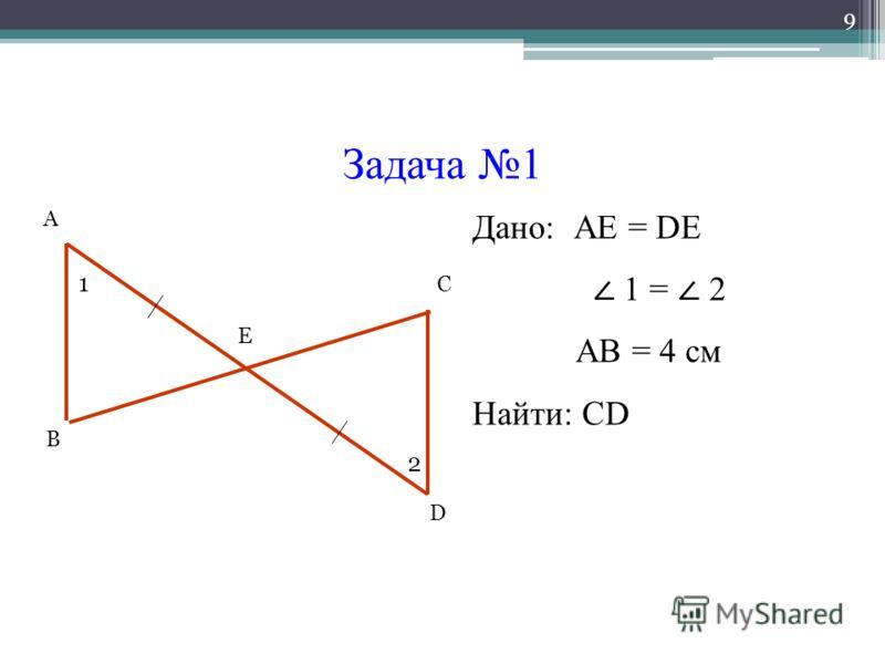 Задача 1 9 А В С D Е 1 2 Дано: АЕ = DE 1 = 2 АВ = 4 см Найти: СD