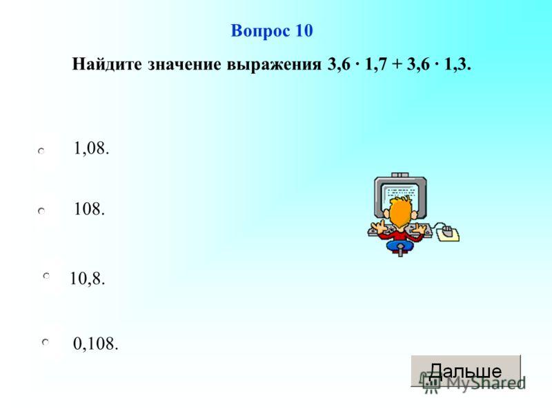 10,8. 108. 0,108. 1,08. Вопрос 10 Найдите значение выражения 3,6 1,7 + 3,6 1,3.