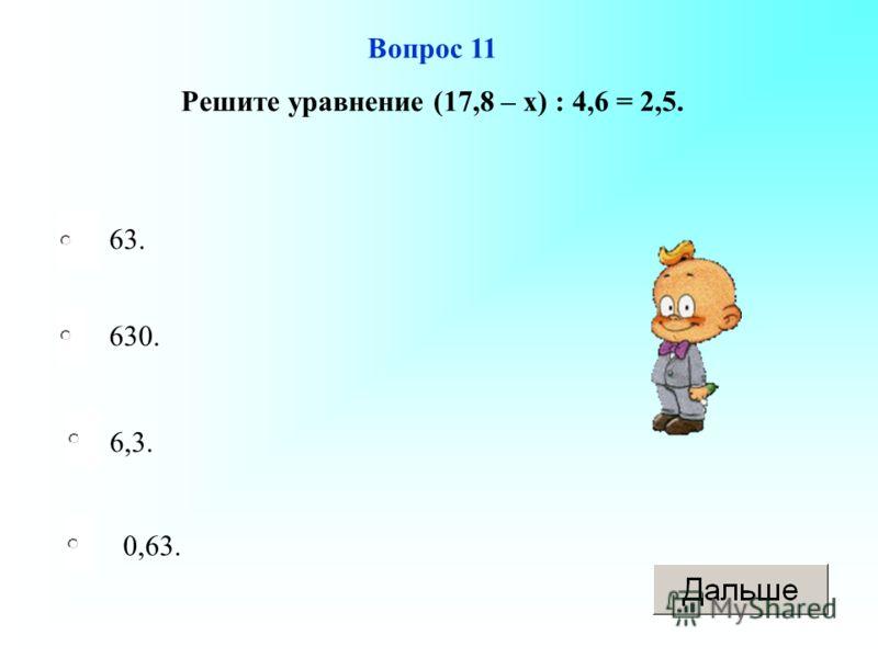 6,3. 630. 0,63. 63. Вопрос 11 Решите уравнение (17,8 – х) : 4,6 = 2,5.