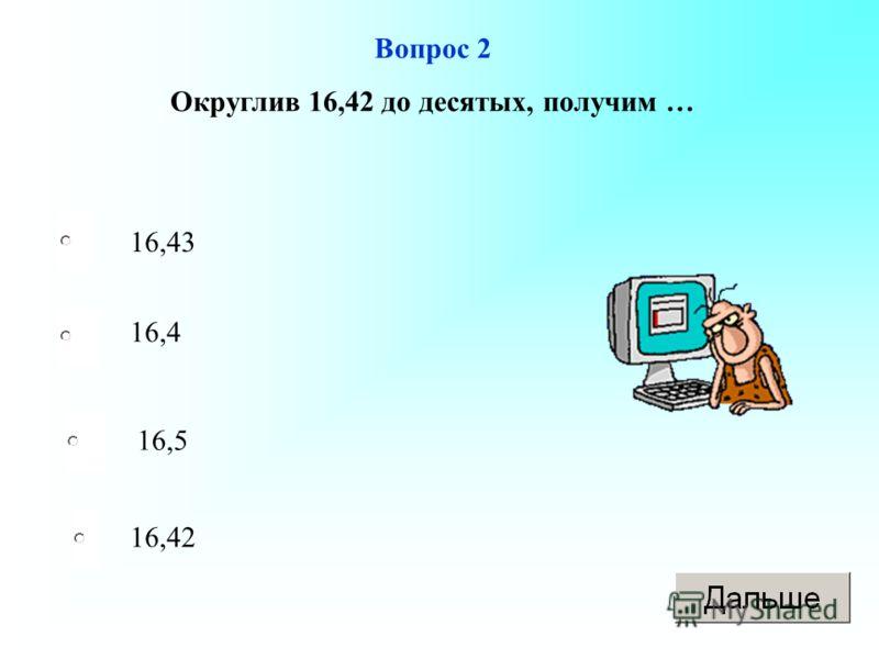 Вопрос 2 Округлив 16,42 до десятых, получим … 16,43 16,4 16,5 16,42