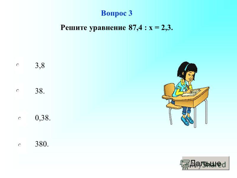 3,8 38. 0,38. 380. Вопрос 3 Решите уравнение 87,4 : х = 2,3.