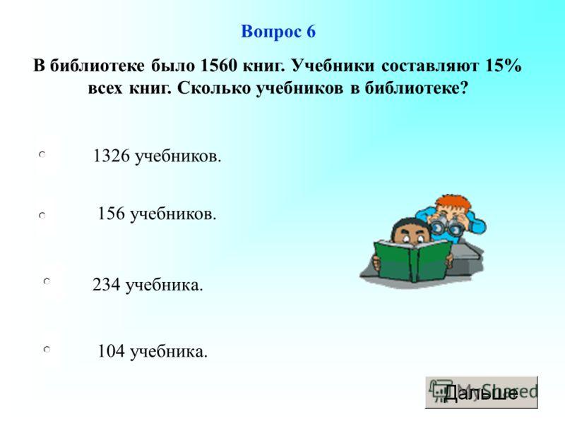234 учебника. 156 учебников. 104 учебника. 1326 учебников. Вопрос 6 В библиотеке было 1560 книг. Учебники составляют 15% всех книг. Сколько учебников в библиотеке?
