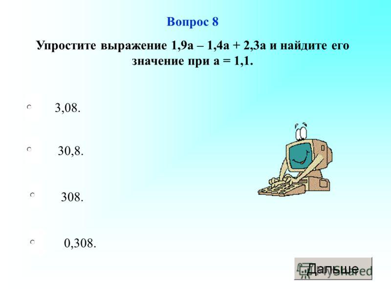 3,08. 308. 0,308. 30,8. Вопрос 8 Упростите выражение 1,9а – 1,4а + 2,3а и найдите его значение при а = 1,1.