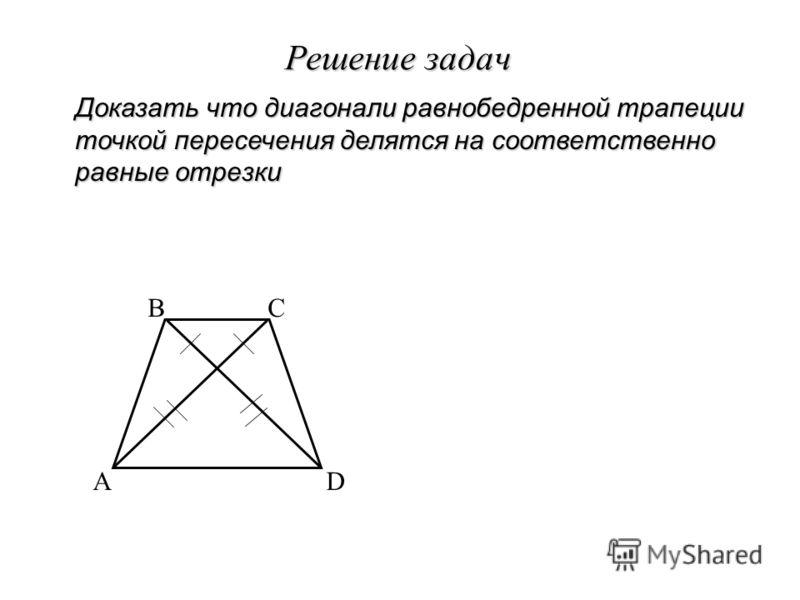Решение задач Доказать что диагонали равнобедренной трапеции точкой пересечения делятся на соответственно равные отрезки A BC D