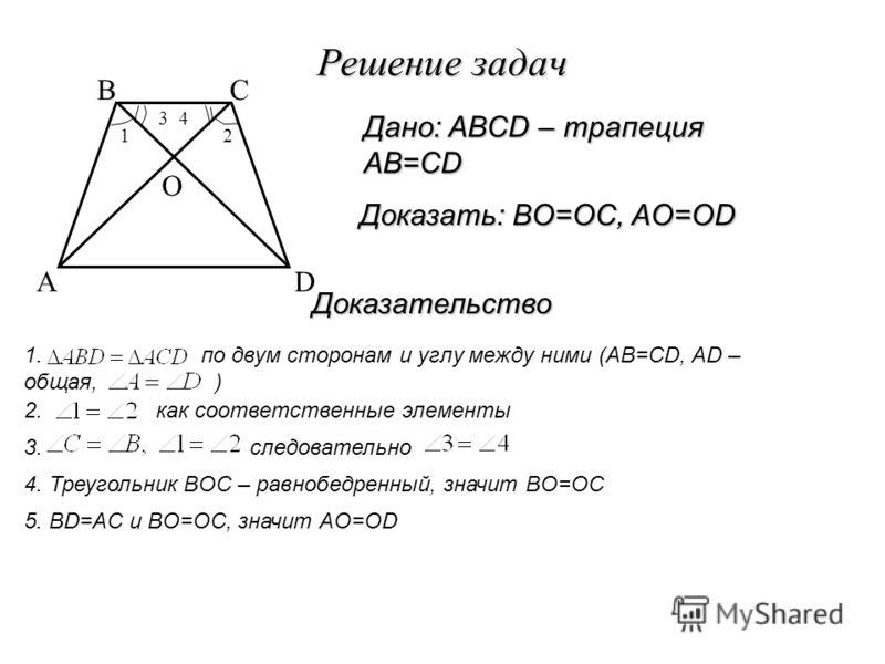 Решение задач Доказательство Доказать: BO=OC, AO=OD Дано: ABCD – трапеция AB=CD A BC D O 1. по двум сторонам и углу между ними (AB=CD, AD – общая, ) 2. как соответственные элементы 12 34 3. следовательно 4. Треугольник BOC – равнобедренный, значит BO