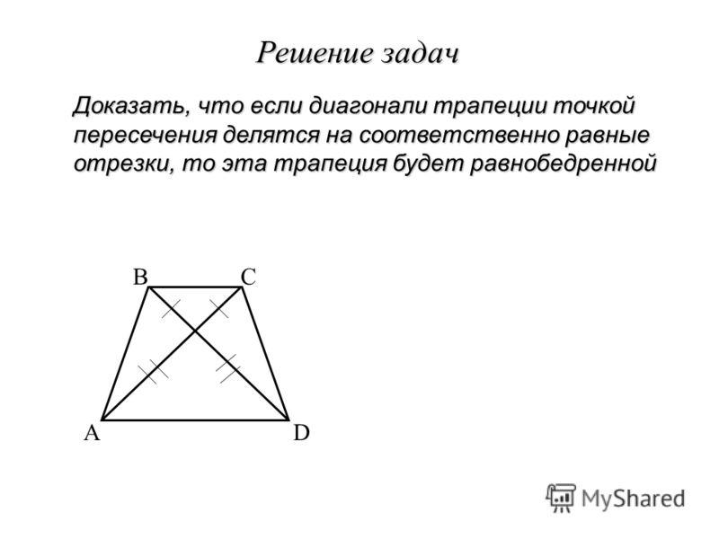 Решение задач Доказать, что если диагонали трапеции точкой пересечения делятся на соответственно равные отрезки, то эта трапеция будет равнобедренной A BC D