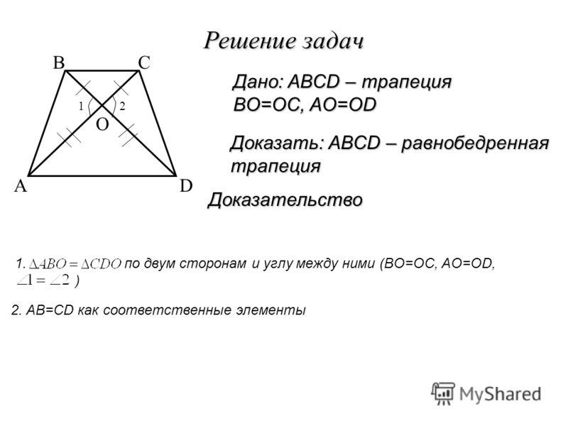 Решение задач Доказательство Доказать: ABCD – равнобедренная трапеция Дано: ABCD – трапеция BO=OC, AO=OD 2. AB=CD как соответственные элементы A BC D O 1. по двум сторонам и углу между ними (BO=OC, AO=OD, ) 12