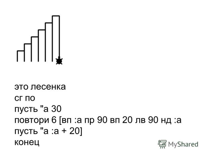 это лесенка сг по пусть а 30 повтори 6 [вп :а пр 90 вп 20 лв 90 нд :а пусть а :а + 20] конец