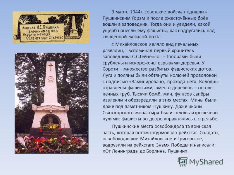 В марте 1944г. советские войска подошли к Пушкинским Горам и после ожесточённых боёв вошли в заповедник. Тогда они и увидели, какой ущерб нанесли ему фашисты, как надругались над священной могилой поэта. « Михайловское являло вид печальных развалин,