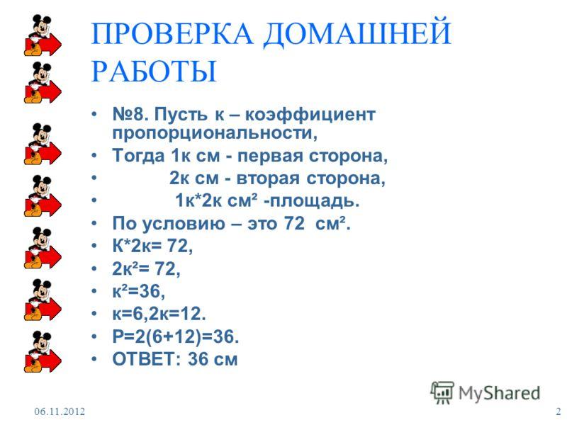 06.11.2012 2 ПРОВЕРКА ДОМАШНЕЙ РАБОТЫ 8. Пусть к – коэффициент пропорциональности, Тогда 1к см - первая сторона, 2к см - вторая сторона, 1к*2к см² -площадь. По условию – это 72 см². К*2к= 72, 2к²= 72, к²=36, к=6,2к=12. Р=2(6+12)=36. ОТВЕТ: 36 см
