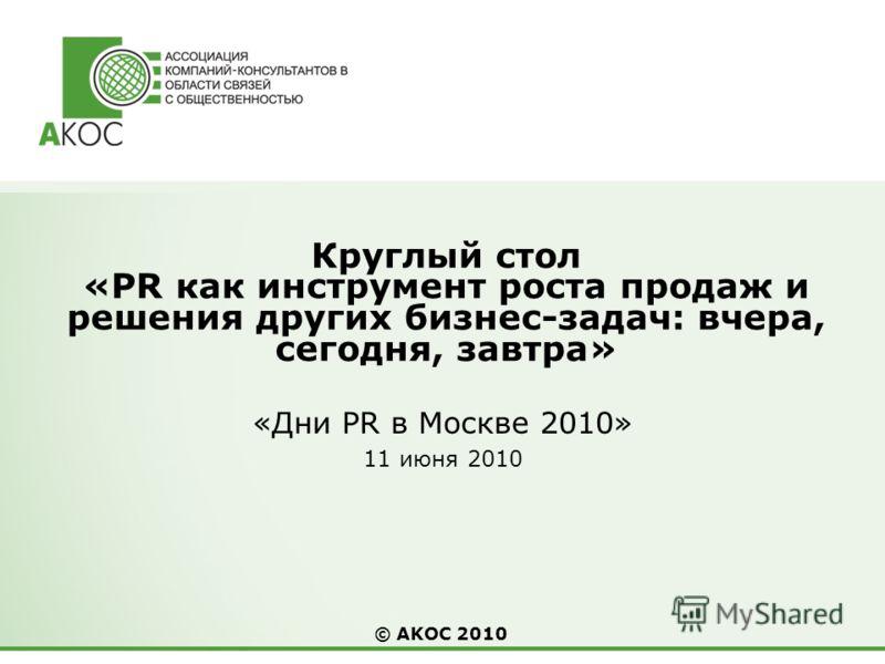 © AKOС 2010 Круглый стол «PR как инструмент роста продаж и решения других бизнес-задач: вчера, сегодня, завтра» «Дни PR в Москве 2010» 11 июня 2010