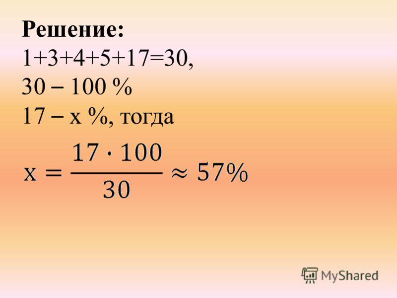 Решение: 1+3+4+5+17=30, 30 – 100 % 17 – х %, тогда