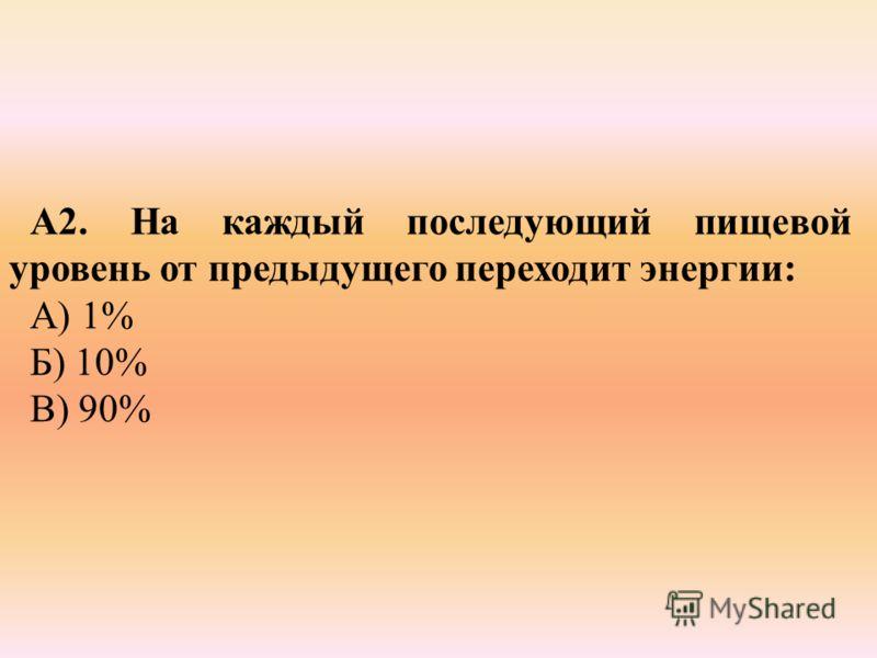 А2. На каждый последующий пищевой уровень от предыдущего переходит энергии: А) 1% Б) 10% В) 90%