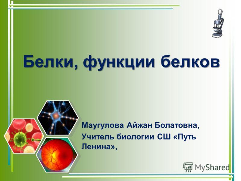 Белки, функции белков Маугулова Айжан Болатовна, Учитель биологии СШ «Путь Ленина»,