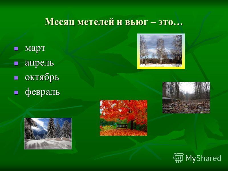 Месяц метелей и вьюг – это… март март апрель апрель октябрь октябрь февраль февраль