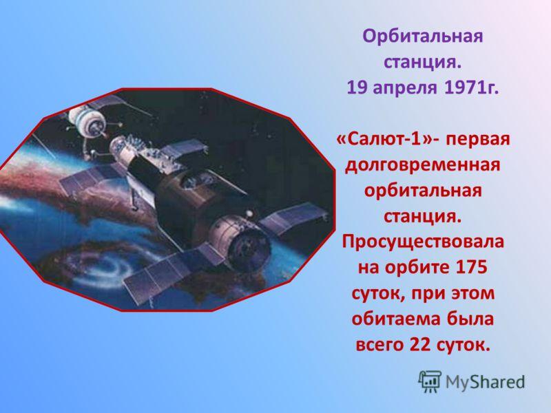 Орбитальная станция. 19 апреля 1971г. «Салют-1»- первая долговременная орбитальная станция. Просуществовала на орбите 175 суток, при этом обитаема была всего 22 суток.
