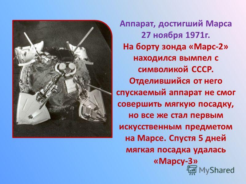 Аппарат, достигший Марса 27 ноября 1971г. На борту зонда «Марс-2» находился вымпел с символикой СССР. Отделившийся от него спускаемый аппарат не смог совершить мягкую посадку, но все же стал первым искусственным предметом на Марсе. Спустя 5 дней мягк
