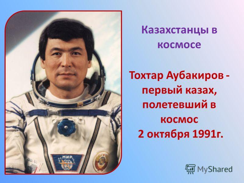 Казахстанцы в космосе Тохтар Аубакиров - первый казах, полетевший в космос 2 октября 1991г.