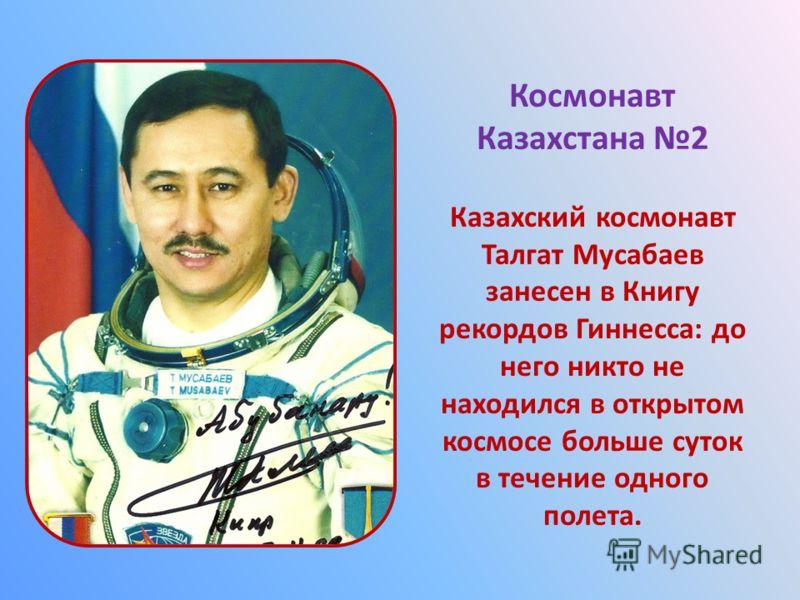 Космонавт Казахстана 2 Казахский космонавт Талгат Мусабаев занесен в Книгу рекордов Гиннесса: до него никто не находился в открытом космосе больше суток в течение одного полета.