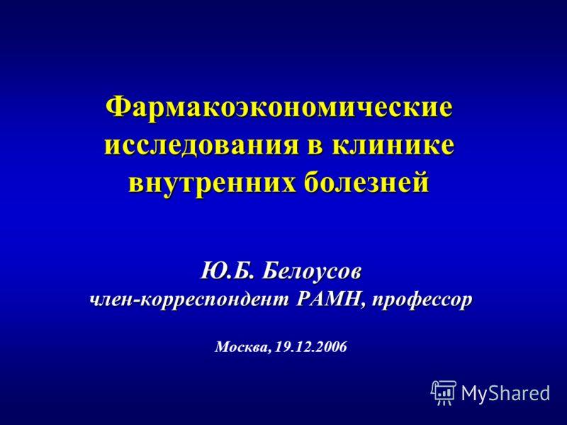Фармакоэкономические исследования в клинике внутренних болезней Ю.Б. Белоусов член-корреспондент РАМН, профессор Москва, 19.12.2006