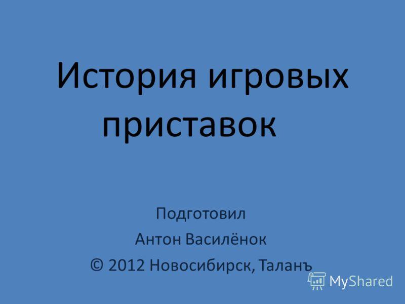 История игровых приставок Подготовил Антон Василёнок © 2012 Новосибирск, Таланъ
