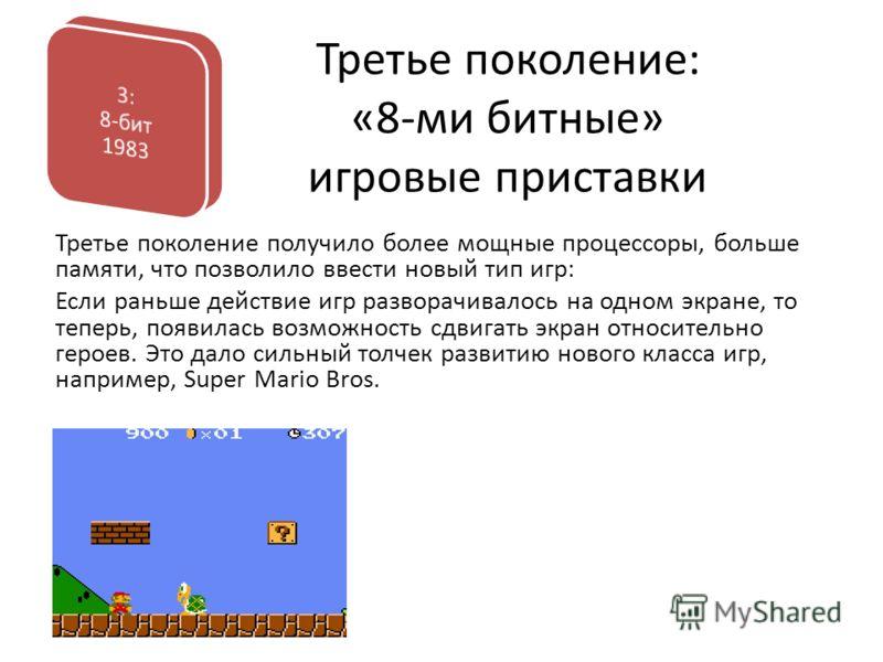 Третье поколение: «8-ми битные» игровые приставки Третье поколение получило более мощные процессоры, больше памяти, что позволило ввести новый тип игр: Если раньше действие игр разворачивалось на одном экране, то теперь, появилась возможность сдвигат
