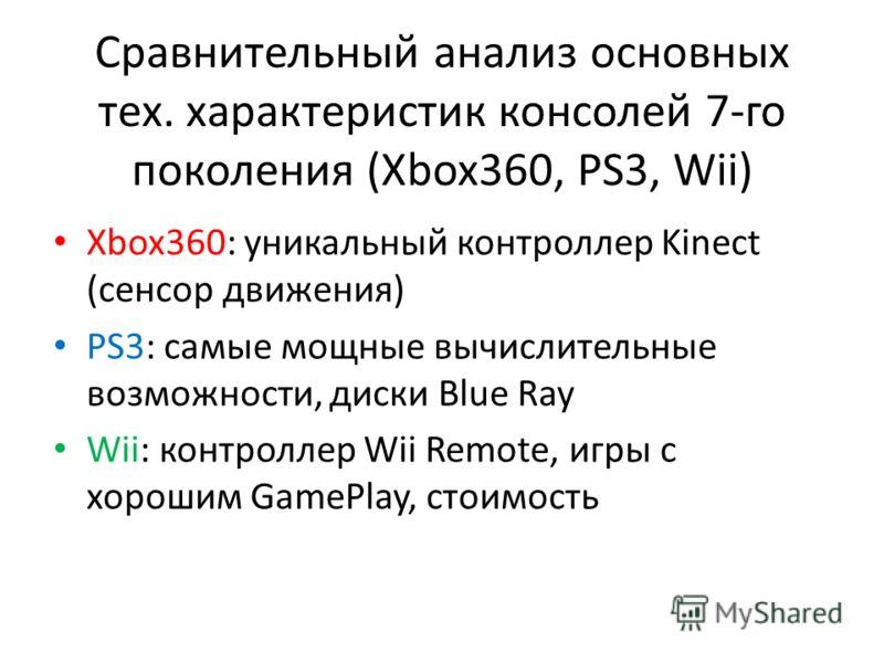 Сравнительный анализ основных тех. характеристик консолей 7-го поколения (Xbox360, PS3, Wii) Xbox360: уникальный контроллер Kinect (сенсор движения) PS3: самые мощные вычислительные возможности, диски Blue Ray Wii: контроллер Wii Remote, игры с хорош