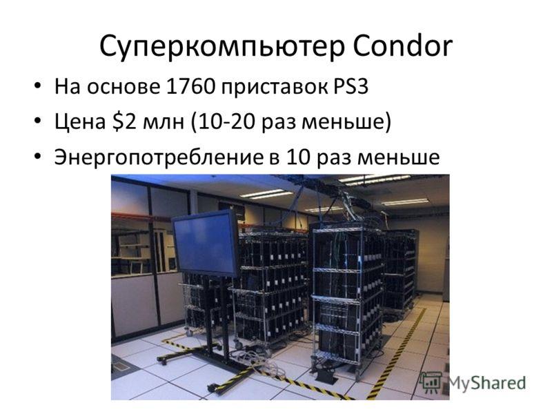 Суперкомпьютер Condor На основе 1760 приставок PS3 Цена $2 млн (10-20 раз меньше) Энергопотребление в 10 раз меньше