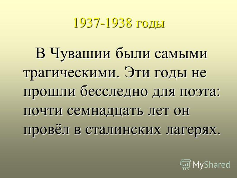 1937-1938 годы В Чувашии были самыми трагическими. Эти годы не прошли бесследно для поэта: почти семнадцать лет он провёл в сталинских лагерях. В Чувашии были самыми трагическими. Эти годы не прошли бесследно для поэта: почти семнадцать лет он провёл