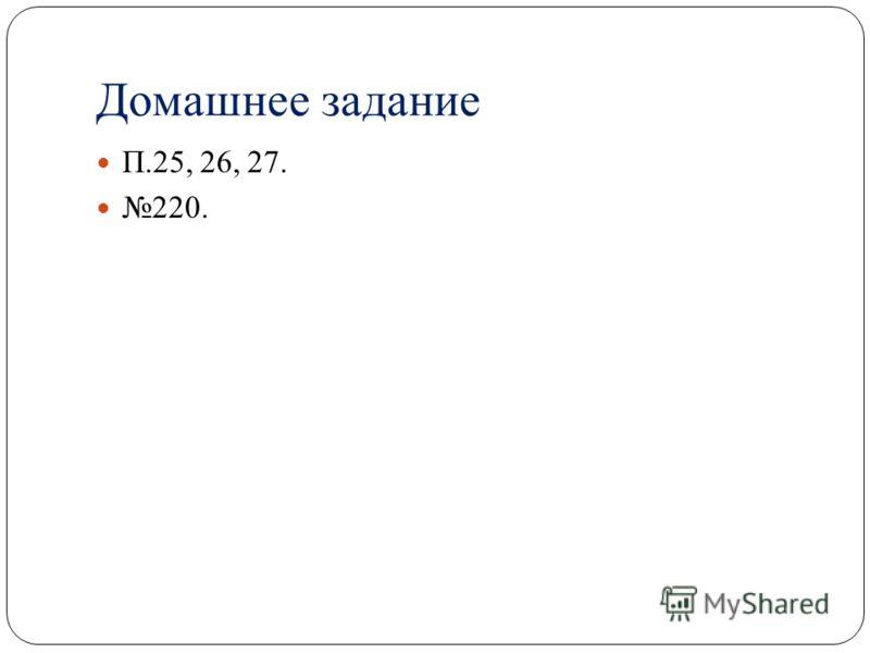 Домашнее задание П.25, 26, 27. 220.
