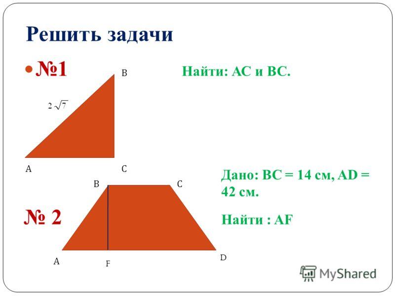 Решить задачи 1 Найти: АС и ВС. Дано: ВС = 14 см, AD = 42 см. 2 Найти : AF А В С А ВС D F